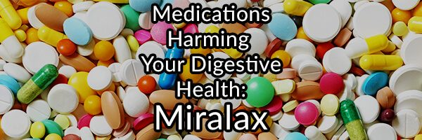 Medications Harming Your Digestive Health - Miralax
