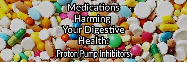 Medications Harming Your Digestive Health - Proton Pump Inhibitors