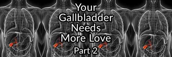 Your Gallbladder Needs More Love and How to Give It  - Part 2