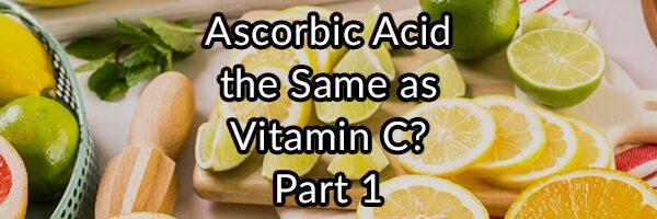 Is L-Ascorbic Acid the Same as Vitamin C? Part 1
