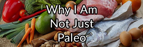 Why I Am Not Just Paleo
