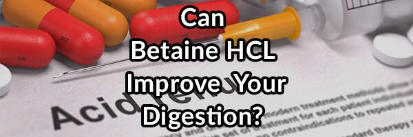 Betaine HCL, Will It Improve Your Digestion, GERD, or LPR?