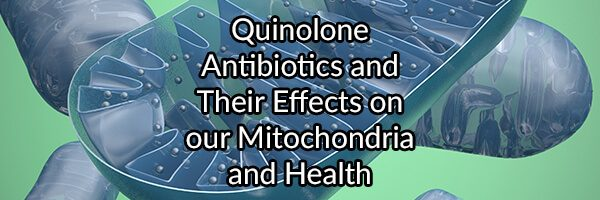 Quinolone Antibiotics and Their Effects on our Mitochondria and Health